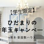 【学生限定】ひだまりのお年玉キャンペーン@熊本・新屋敷ハウス